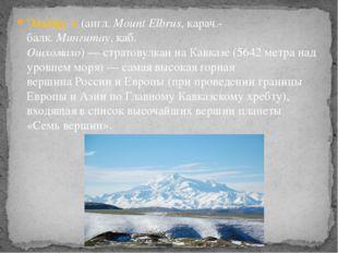 Эльбру́с(англ.Mount Elbrus,карач.-балк.Мингитау,каб. Ошхомахо)—стратов