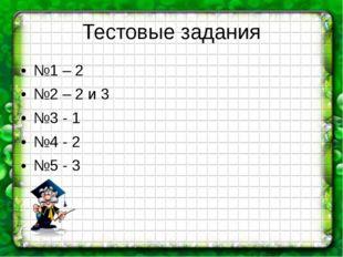 Тестовые задания №1 – 2 №2 – 2 и 3 №3 - 1 №4 - 2 №5 - 3