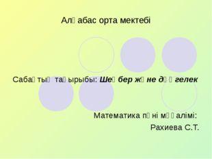 Алғабас орта мектебі Сабақтың тақырыбы: Шеңбер және дөңгелек Математика пәні