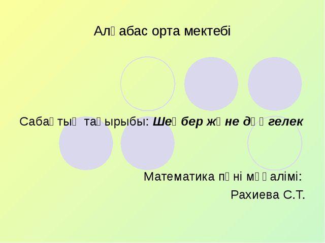 Алғабас орта мектебі Сабақтың тақырыбы: Шеңбер және дөңгелек Математика пәні...