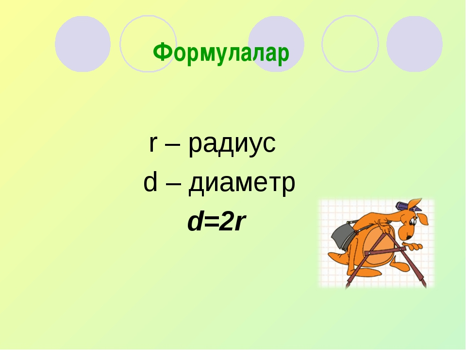 r – радиус d – диаметр d=2r  Формулалар