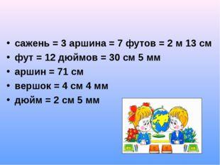 сажень = 3 аршина = 7 футов = 2 м 13 см фут = 12 дюймов = 30 см 5 мм аршин =