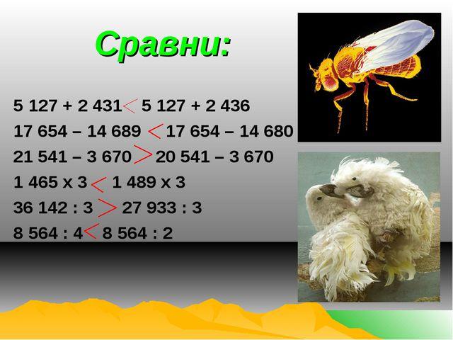 Сравни: 5 127 + 2 431 5 127 + 2 436 17 654 – 14 689 17 654 – 14 680 21 541 –...