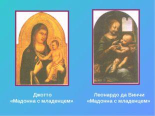 Джотто «Мадонна с младенцем» Леонардо да Винчи «Мадонна с младенцем»