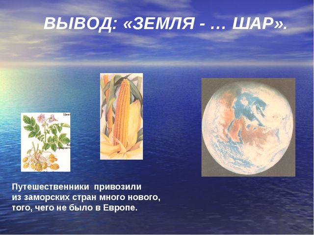 ВЫВОД: «ЗЕМЛЯ - … ШАР». Путешественники привозили из заморских стран много но...