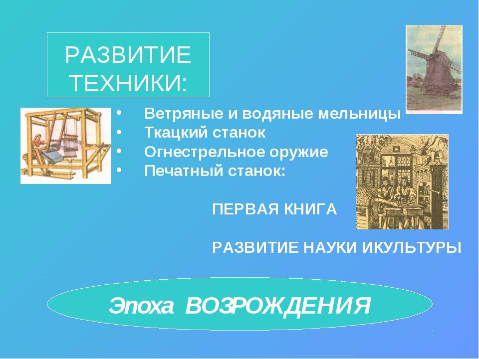 РАЗВИТИЕ ТЕХНИКИ: Ветряные и водяные мельницы Ткацкий станок Огнестрельное ор...