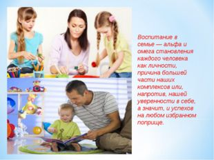 Воспитание в семье— альфа и омега становления каждого человека как личности,