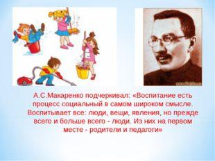 А.С.Макаренко подчеркивал: «Воспитание есть процесс социальный в самом широко
