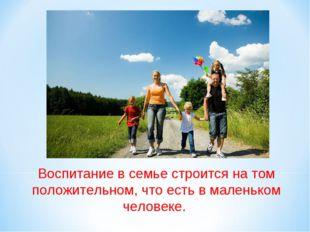 Воспитание в семьестроится на том положительном, что есть в маленьком челове