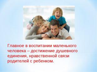 Главное в воспитании маленького человека – достижение душевного единения, нра