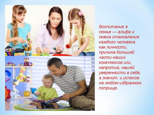 Воспитание в семье— альфа и омега становления каждого человека как личности,...