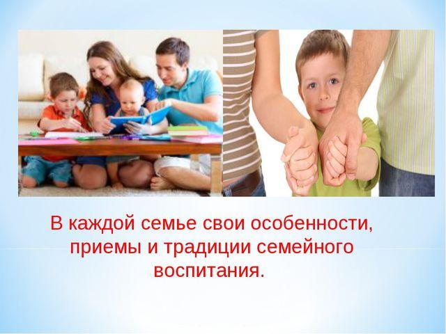 В каждой семье свои особенности, приемы и традиции семейного воспитания.