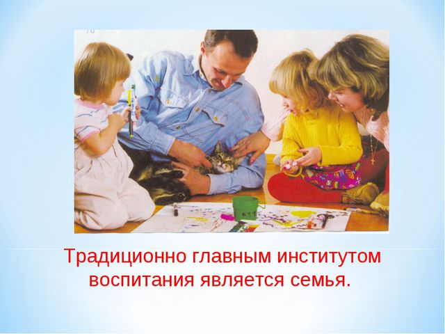 Традиционно главным институтом воспитания является семья.