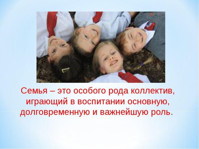 Семья – это особого рода коллектив, играющий в воспитании основную, долговре...