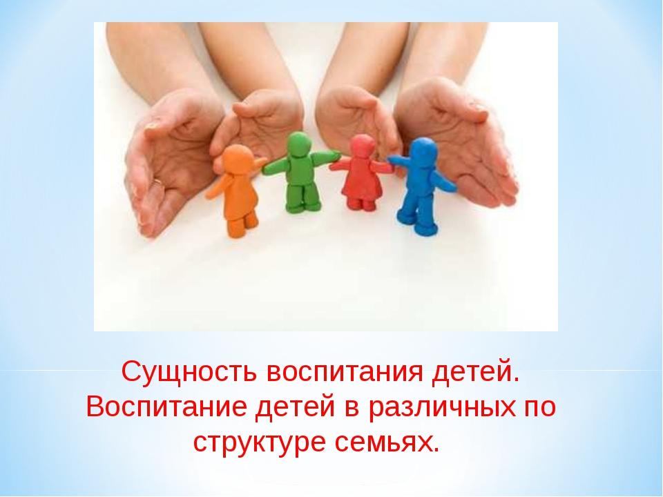 Сущность воспитания детей. Воспитание детей в различных по структуре семьях.
