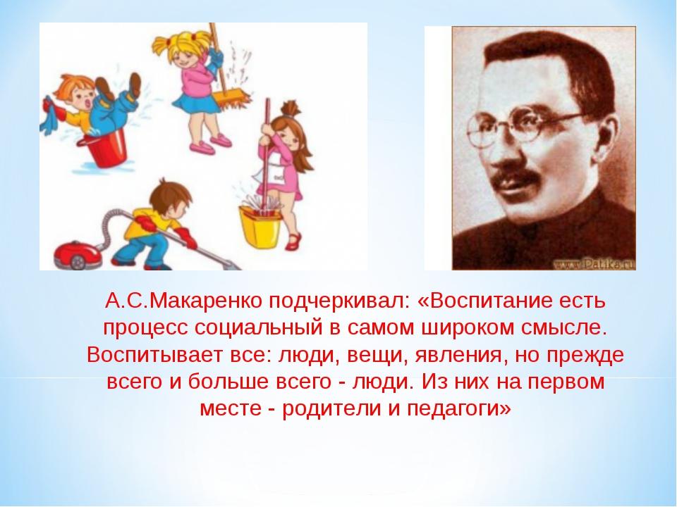 А.С.Макаренко подчеркивал: «Воспитание есть процесс социальный в самом широко...