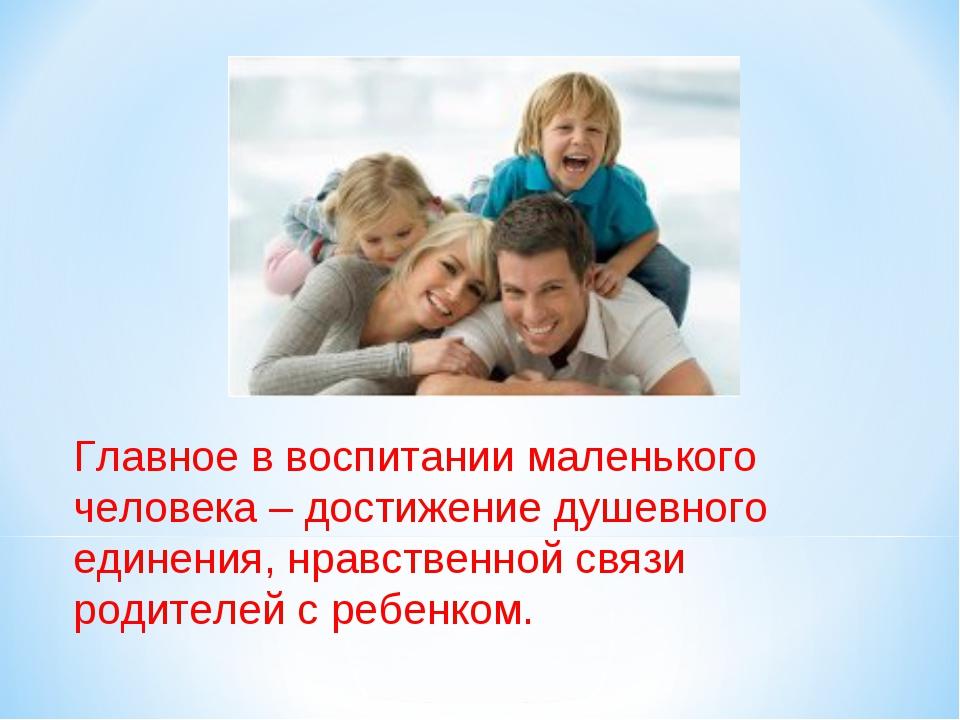 Главное в воспитании маленького человека – достижение душевного единения, нра...