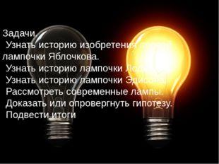 Задачи. Узнать историю изобретения первой лампочки Яблочкова. Узнать историю