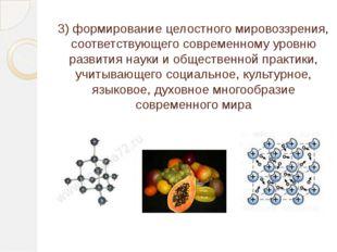 3)формирование целостного мировоззрения, соответствующего современному уровн