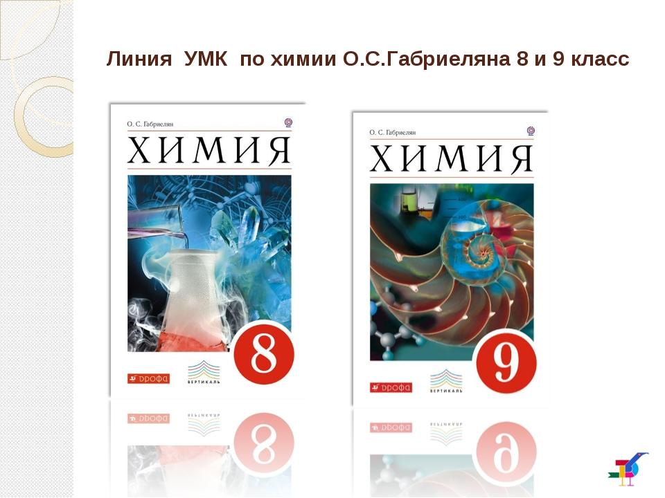 Линия УМК по химии О.С.Габриеляна 8 и 9 класс