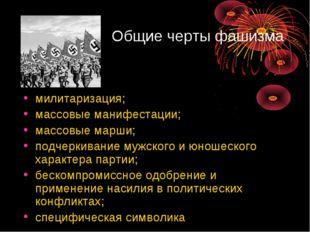 Общие черты фашизма милитаризация; массовые манифестации; массовые марши; под
