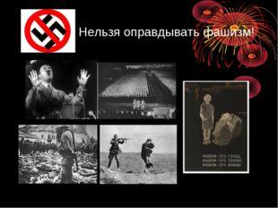 Нельзя оправдывать фашизм!