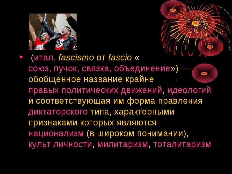 Фаши́зм (итал.fascismo от fascio «союз, пучок, связка, объединение»)— обобщ...