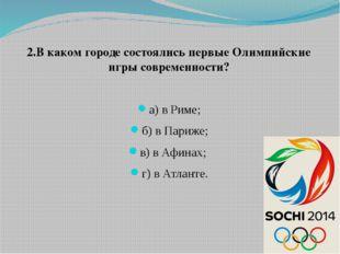 2.В каком городе состоялись первые Олимпийские игры современности? а) в Риме