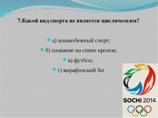 7.Какой вид спорта не является циклическим? а) конькобежный спорт; б) плавани