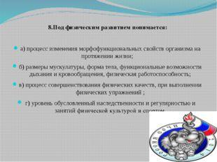 8.Под физическим развитием понимается: а) процесс изменения морфофункциональн