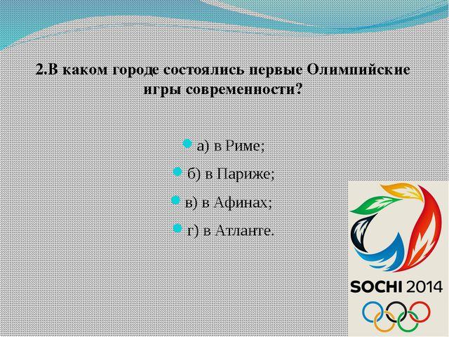 2.В каком городе состоялись первые Олимпийские игры современности? а) в Риме...