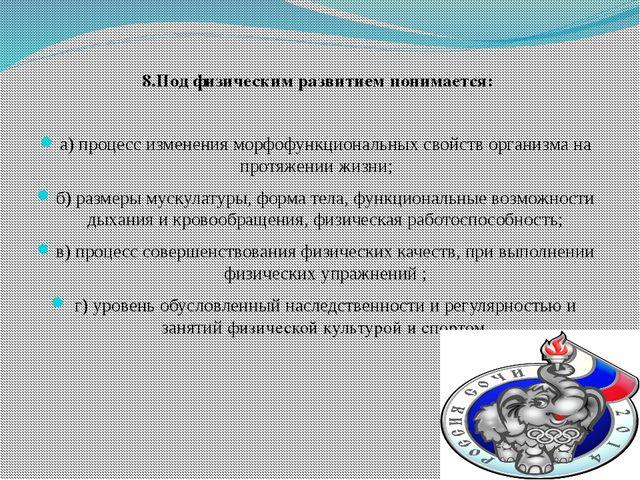 8.Под физическим развитием понимается: а) процесс изменения морфофункциональн...
