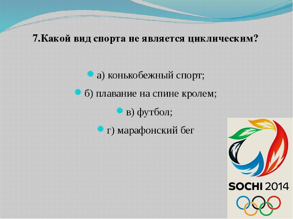 7.Какой вид спорта не является циклическим? а) конькобежный спорт; б) плавани...