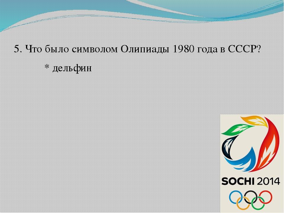 5. Что было символом Олипиады 1980 года в СССР? * дельфин