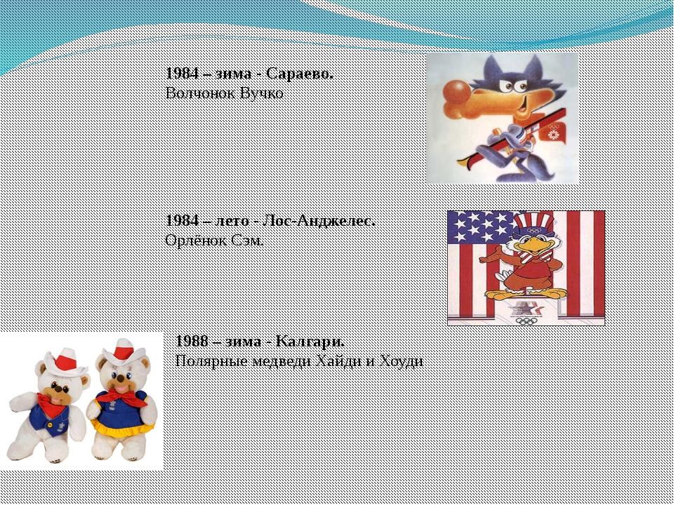 1984 – зима - Сараево. Волчонок Вучко 1984 – лето - Лос-Анджелес. Орлёнок Сэм...