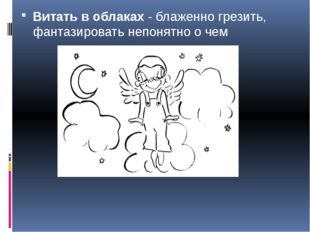 Витать в облаках- блаженно грезить, фантазировать непонятно о чем