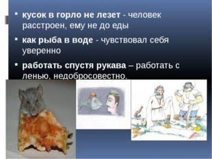 кусок в горло не лезет - человек расстроен, ему не до еды как рыба в воде -