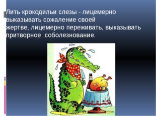 Лить крокодильи слезы - лицемерно выказывать сожаление своей жертве,лицемерн