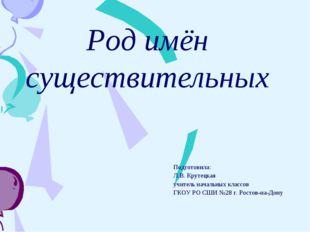 Род имён существительных Подготовила: Л.В. Крутецкая учитель начальных классо