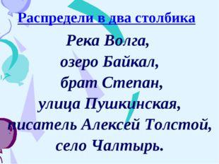 Распредели в два столбика Река Волга, озеро Байкал, брат Степан, улица Пушкин