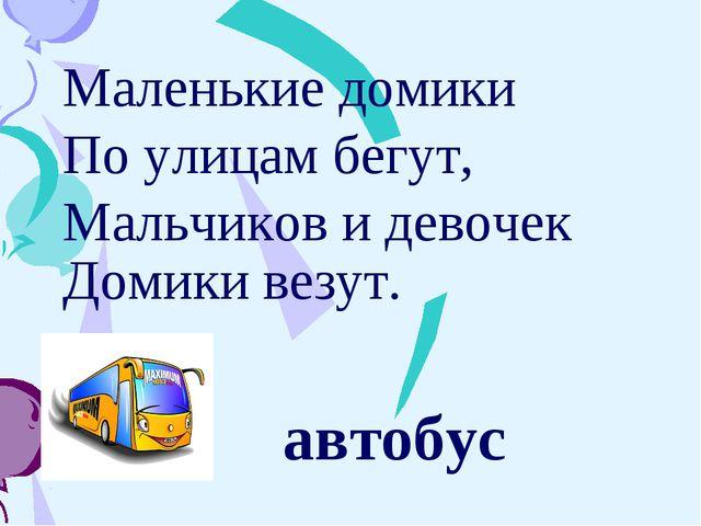 Маленькие домики По улицам бегут, Мальчиков и девочек Домики везут.  автобус