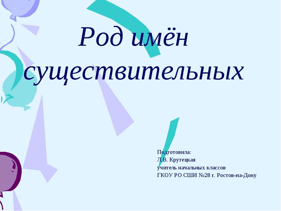 Род имён существительных Подготовила: Л.В. Крутецкая учитель начальных классо...
