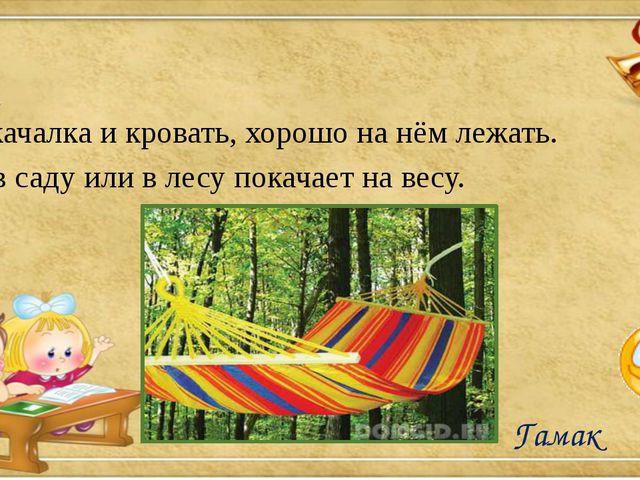 Он качалка и кровать, хорошо на нём лежать. Он в саду или в лесу покачает на...
