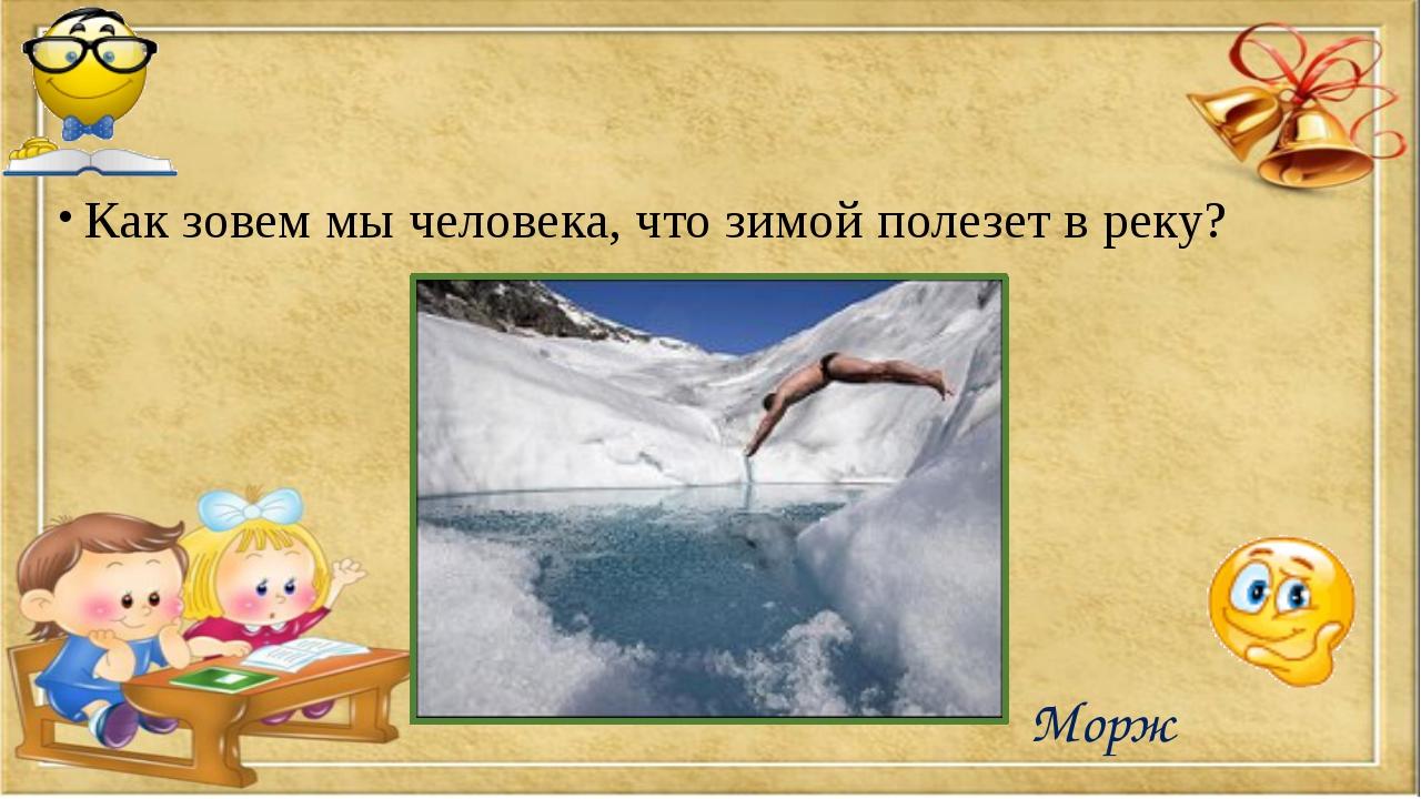 Как зовем мы человека, что зимой полезет в реку? Морж