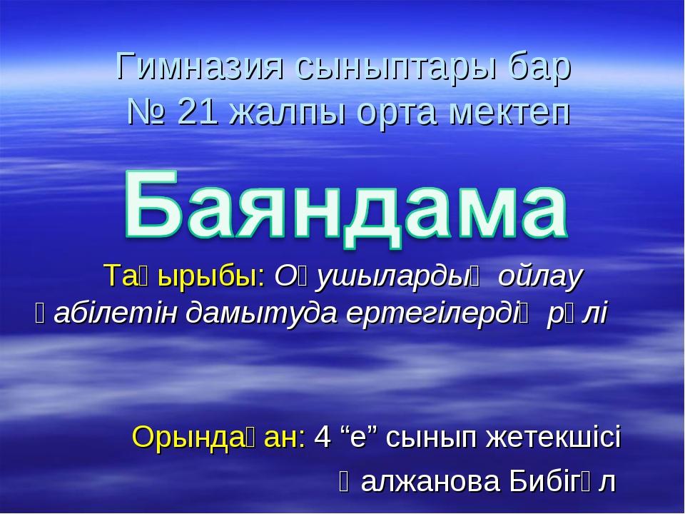 Гимназия сыныптары бар № 21 жалпы орта мектеп Тақырыбы: Оқушылардың ойлау қаб...