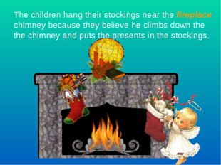 The children hang their stockings near the fireplace chimney because they bel