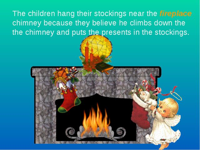 The children hang their stockings near the fireplace chimney because they bel...
