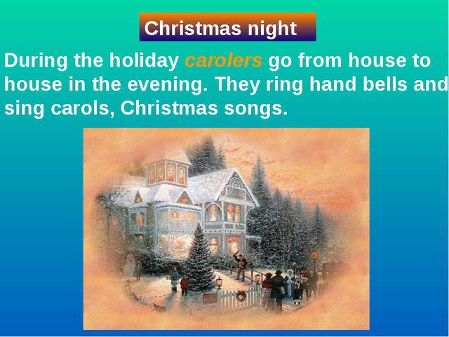 During the holiday carolers go from house to house in the evening. They ring...