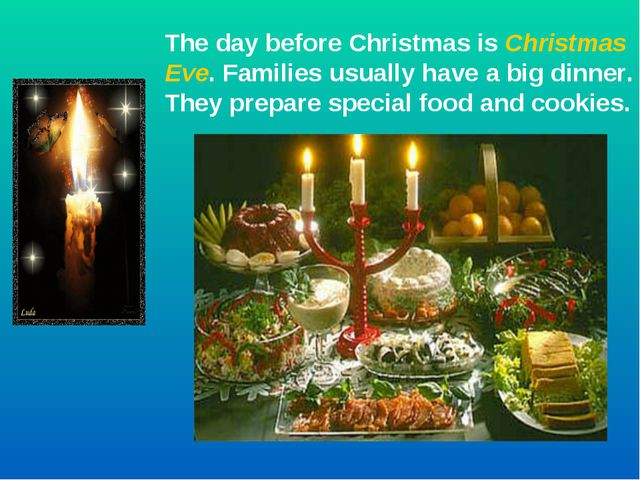 The day before Christmas is Christmas Eve. Families usually have a big dinner...