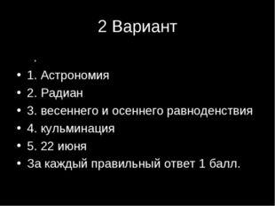 2 Вариант 2. 1. Астрономия 2. Радиан 3. весеннего и осеннего равноденствия 4.